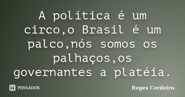 A política é um circo,o Brasil é um palco,nós somos os palhaços,os governantes a platéia.... Frase de Reges Cordeiro.