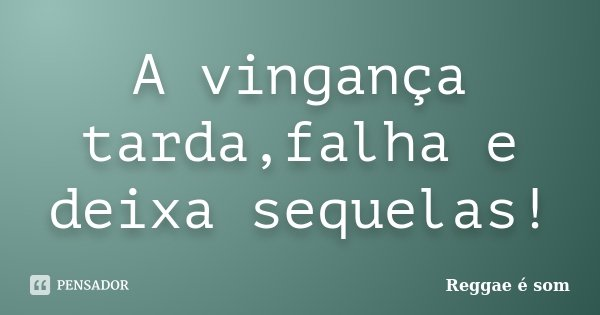 A vingança tarda,falha e deixa sequelas!... Frase de Reggae é Som.