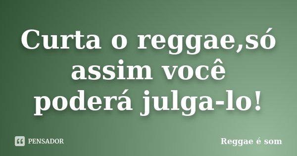 Curta o reggae,só assim você poderá julga-lo!... Frase de Reggae é Som.