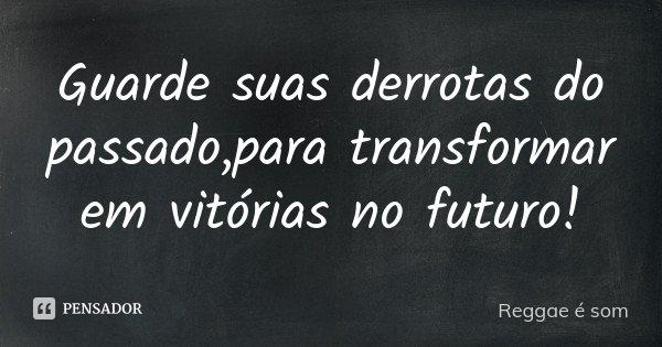 Guarde suas derrotas do passado,para transformar em vitórias no futuro!... Frase de Reggae é Som.