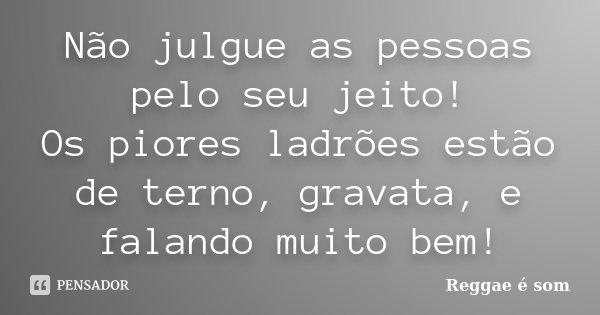 Não julgue as pessoas pelo seu jeito! Os piores ladrões estão de terno, gravata, e falando muito bem!... Frase de Reggae é Som.