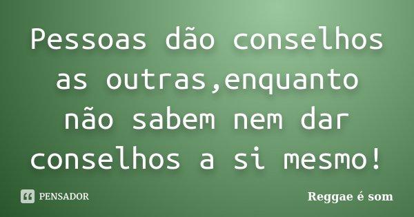 Pessoas dão conselhos as outras,enquanto não sabem nem dar conselhos a si mesmo!... Frase de Reggae é Som.