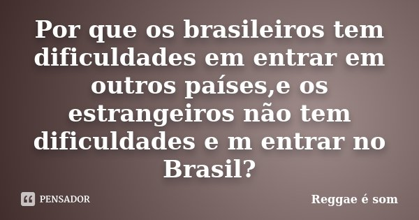 Por que os brasileiros tem dificuldades em entrar em outros países,e os estrangeiros não tem dificuldades e m entrar no Brasil?... Frase de Reggae é Som.