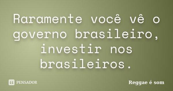 Raramente você vê o governo brasileiro, investir nos brasileiros.... Frase de Reggae é Som.