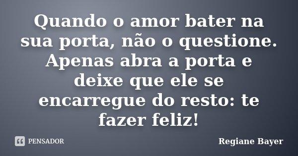 Quando o amor bater na sua porta, não o questione. Apenas abra a porta e deixe que ele se encarregue do resto: te fazer feliz!... Frase de Regiane Bayer.