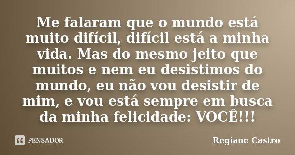 Me falaram que o mundo está muito difícil, difícil está a minha vida. Mas do mesmo jeito que muitos e nem eu desistimos do mundo, eu não vou desistir de mim, e ... Frase de Regiane Castro.