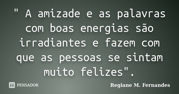 """"""" A amizade e as palavras com boas energias são irradiantes e fazem com que as pessoas se sintam muito felizes"""".... Frase de Regiane M. Fernandes."""