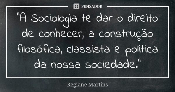 """""""A Sociologia te dar o direito de conhecer, a construção filosófica, classista e política da nossa sociedade.""""... Frase de Regiane Martins."""