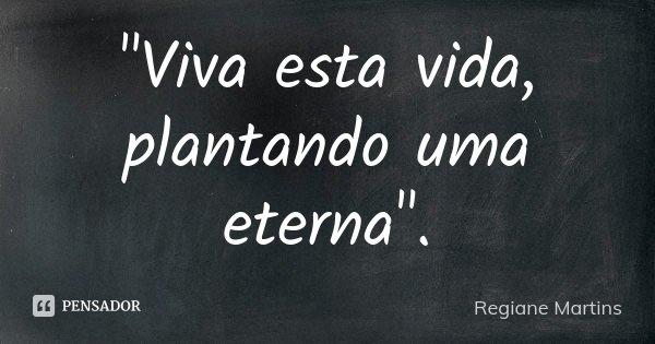 """""""Viva esta vida, plantando uma eterna"""".... Frase de Regiane Martins."""