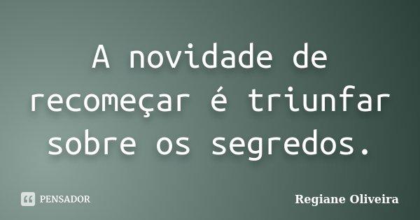 A novidade de recomeçar é triunfar sobre os segredos.... Frase de Regiane Oliveira.