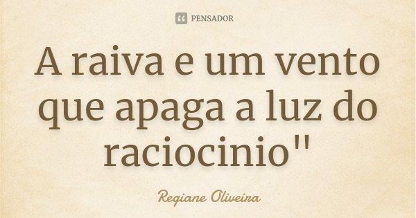 """A raiva e um vento que apaga a luz do raciocinio""""... Frase de Regiane Oliveira."""