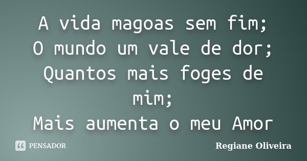 A vida magoas sem fim; O mundo um vale de dor; Quantos mais foges de mim; Mais aumenta o meu Amor... Frase de Regiane Oliveira.