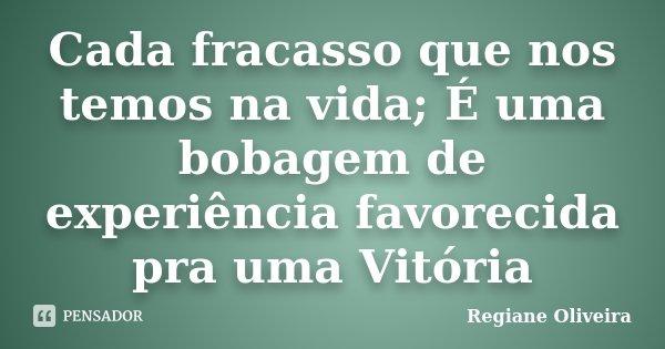 Cada fracasso que nos temos na vida; É uma bobagem de experiência favorecida pra uma Vitória... Frase de Regiane Oliveira.