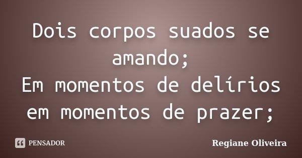 Dois corpos suados se amando; Em momentos de delírios em momentos de prazer;... Frase de Regiane Oliveira.