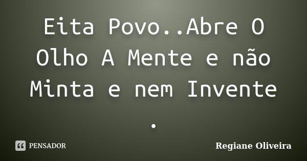 Eita Povo..Abre O Olho A Mente e não Minta e nem Invente .... Frase de Regiane Oliveira.