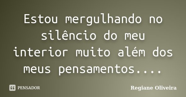 Estou mergulhando no silêncio do meu interior muito além dos meus pensamentos....... Frase de Regiane Oliveira.