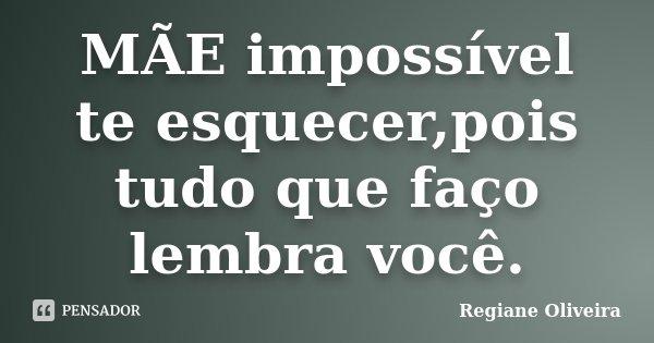 MÃE impossível te esquecer,pois tudo que faço lembra você.... Frase de Regiane Oliveira.
