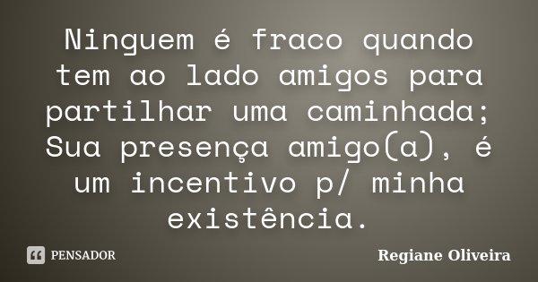 Ninguem é fraco quando tem ao lado amigos para partilhar uma caminhada; Sua presença amigo(a), é um incentivo p/ minha existência.... Frase de Regiane Oliveira.