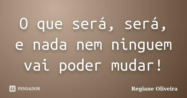 O que será, será, e nada nem ninguem vai poder mudar!... Frase de Regiane Oliveira.