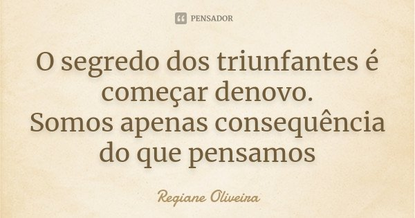 O segredo dos triunfantes é começar denovo. Somos apenas consequência do que pensamos... Frase de Regiane Oliveira.
