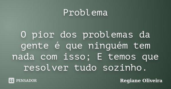 Problema O pior dos problemas da gente é que ninguém tem nada com isso; E temos que resolver tudo sozinho.... Frase de Regiane Oliveira.