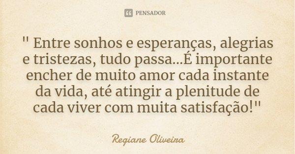 """"""" Entre sonhos e esperanças, alegrias e tristezas, tudo passa...É importante encher de muito amor cada instante da vida, até atingir a plenitude de cada vi... Frase de Regiane Oliveira."""