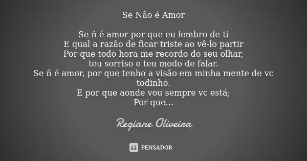 Se Não é Amor Se ñ é amor por que eu lembro de ti E qual a razão de ficar triste ao vê-lo partir Por que todo hora me recordo do seu olhar, teu sorriso e teu mo... Frase de Regiane Oliveira.