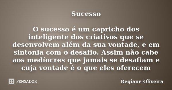 Sucesso O sucesso é um capricho dos inteligente dos criativos que se desenvolvem além da sua vontade, e em sintonia com o desafio. Assim não cabe aos medíocres ... Frase de Regiane Oliveira.