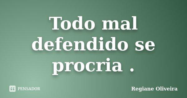 Todo mal defendido se procria .... Frase de Regiane Oliveira.