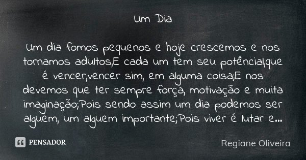 Um Dia Um dia fomos pequenos e hoje crescemos e nos tornamos adultos,E cada um tem seu potêncial,que é vencer,vencer sim, em alguma coisa;E nos devemos que ter ... Frase de Regiane Oliveira.
