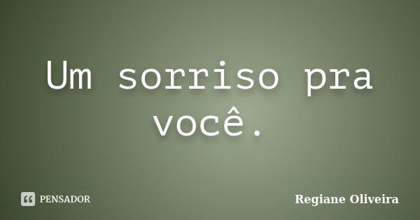 Um sorriso pra você.... Frase de Regiane Oliveira.