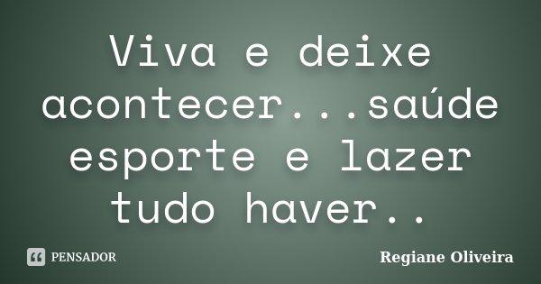 Viva e deixe acontecer...saúde esporte e lazer tudo haver..... Frase de Regiane Oliveira.