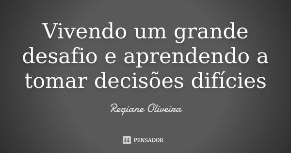 Vivendo um grande desafio e aprendendo a tomar decisões difícies... Frase de Regiane Oliveira.