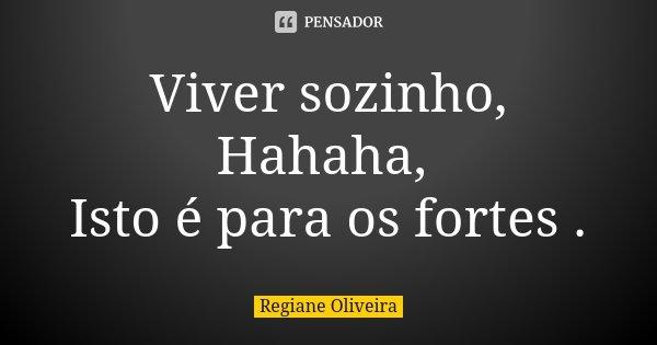 Viver sozinho, Hahaha, Isto é para os fortes .... Frase de Regiane Oliveira.
