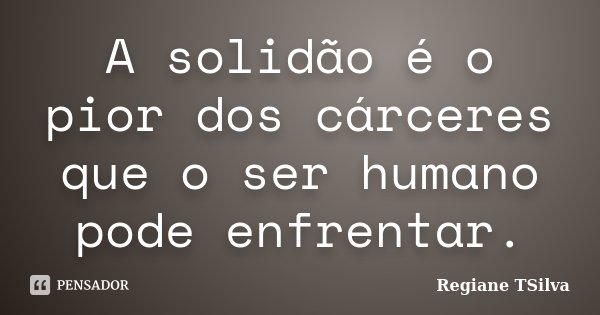 A solidão é o pior dos cárceres que o ser humano pode enfrentar.... Frase de Regiane TSilva.