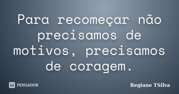 Para recomeçar não precisamos de motivos, precisamos de coragem.... Frase de Regiane TSilva.
