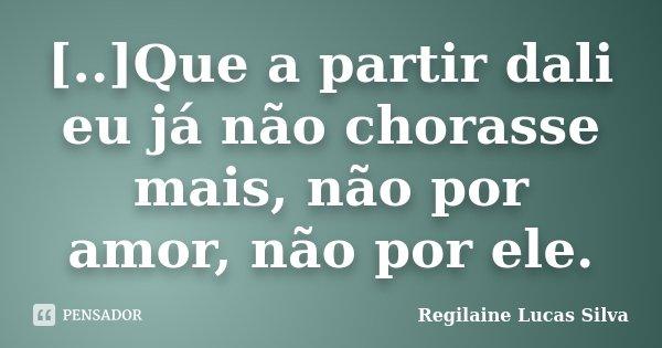 [..]Que a partir dali eu já não chorasse mais, não por amor, não por ele.... Frase de Regilaine Lucas Silva.