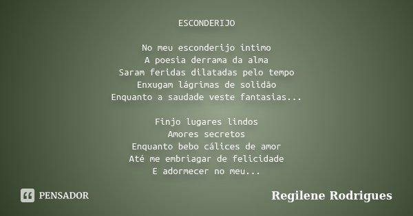 ESCONDERIJO No meu esconderijo íntimo A poesia derrama da alma Saram feridas dilatadas pelo tempo Enxugam lágrimas de solidão Enquanto a saudade veste fantasias... Frase de Regilene Rodrigues.