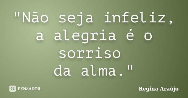 """""""Não seja infeliz, a alegria é o sorriso da alma.""""... Frase de Regina Araújo."""
