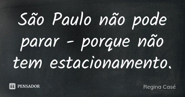 São Paulo não pode parar - porque não tem estacionamento.... Frase de Regina Casé.