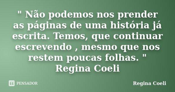 """"""" Não podemos nos prender as páginas de uma história já escrita. Temos, que continuar escrevendo , mesmo que nos restem poucas folhas. """" Regina Coeli... Frase de Regina Coeli."""