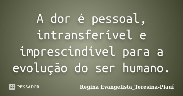 A dor é pessoal, intransferível e imprescindível para a evolução do ser humano.... Frase de Regina Evangelista_Teresina-Piauí.