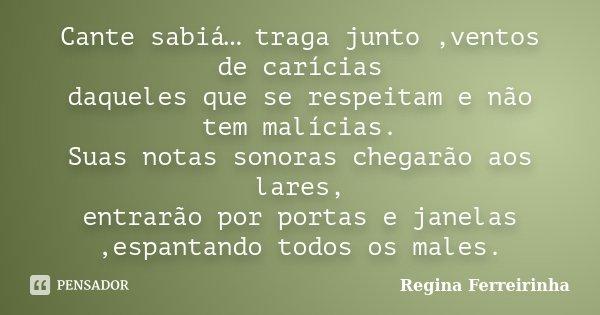 Cante sabiá… traga junto ,ventos de carícias daqueles que se respeitam e não tem malícias. Suas notas sonoras chegarão aos lares, entrarão por portas e janelas ... Frase de Regina Ferreirinha.