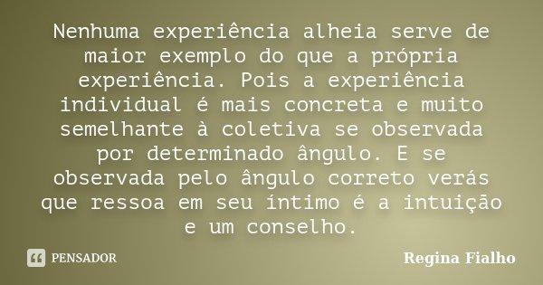 Nenhuma experiência alheia serve de maior exemplo do que a própria experiência. Pois a experiência individual é mais concreta e muito semelhante à coletiva se o... Frase de Regina Fialho.