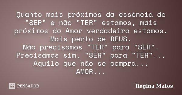 """Quanto mais próximos da essência de """"SER"""" e não """"TER"""" estamos, mais próximos do Amor verdadeiro estamos. Mais perto de DEUS. Não precisamos ... Frase de Regina Matos."""