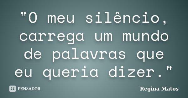 """""""O meu silêncio, carrega um mundo de palavras que eu queria dizer.""""... Frase de Regina Matos."""