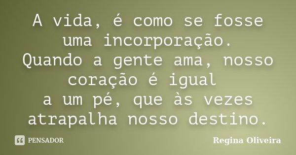 """A vida,é como se fosse uma incorporação. Quando a gente ama,nosso coração é igual a um pé,que às vezes atrapalha nosso destino """"... Frase de Regina Oliveira."""