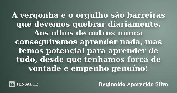 A vergonha e o orgulho são barreiras que devemos quebrar diariamente. Aos olhos de outros nunca conseguiremos aprender nada, mas temos potencial para aprender d... Frase de Reginaldo Aparecido Silva.