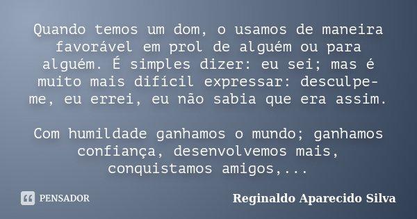 Quando temos um dom, o usamos de maneira favorável em prol de alguém ou para alguém. É simples dizer: eu sei; mas é muito mais difícil expressar: desculpe-me, e... Frase de Reginaldo Aparecido Silva.