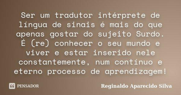 Ser um tradutor intérprete de língua de sinais é mais do que apenas gostar do sujeito Surdo. É (re) conhecer o seu mundo e viver e estar inserido nele constante... Frase de Reginaldo Aparecido Silva.